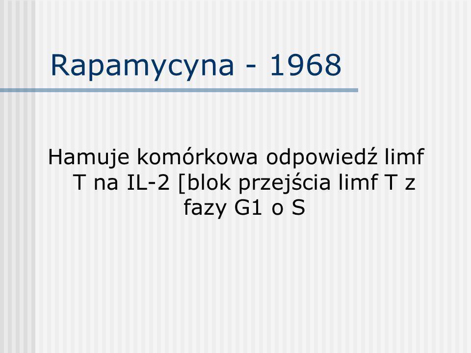 Rapamycyna - 1968 Hamuje komórkowa odpowiedź limf T na IL-2 [blok przejścia limf T z fazy G1 o S